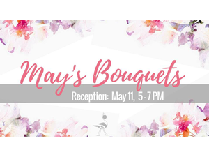 Call to Artists Mays Bouquets - Reception - start May 11 2018 0500PM