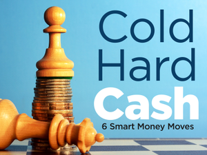 Cold Hard Cash 6 Smart Money Moves